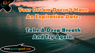 Quote of the day - Your Dream Doesn't Have An Expiration Date.