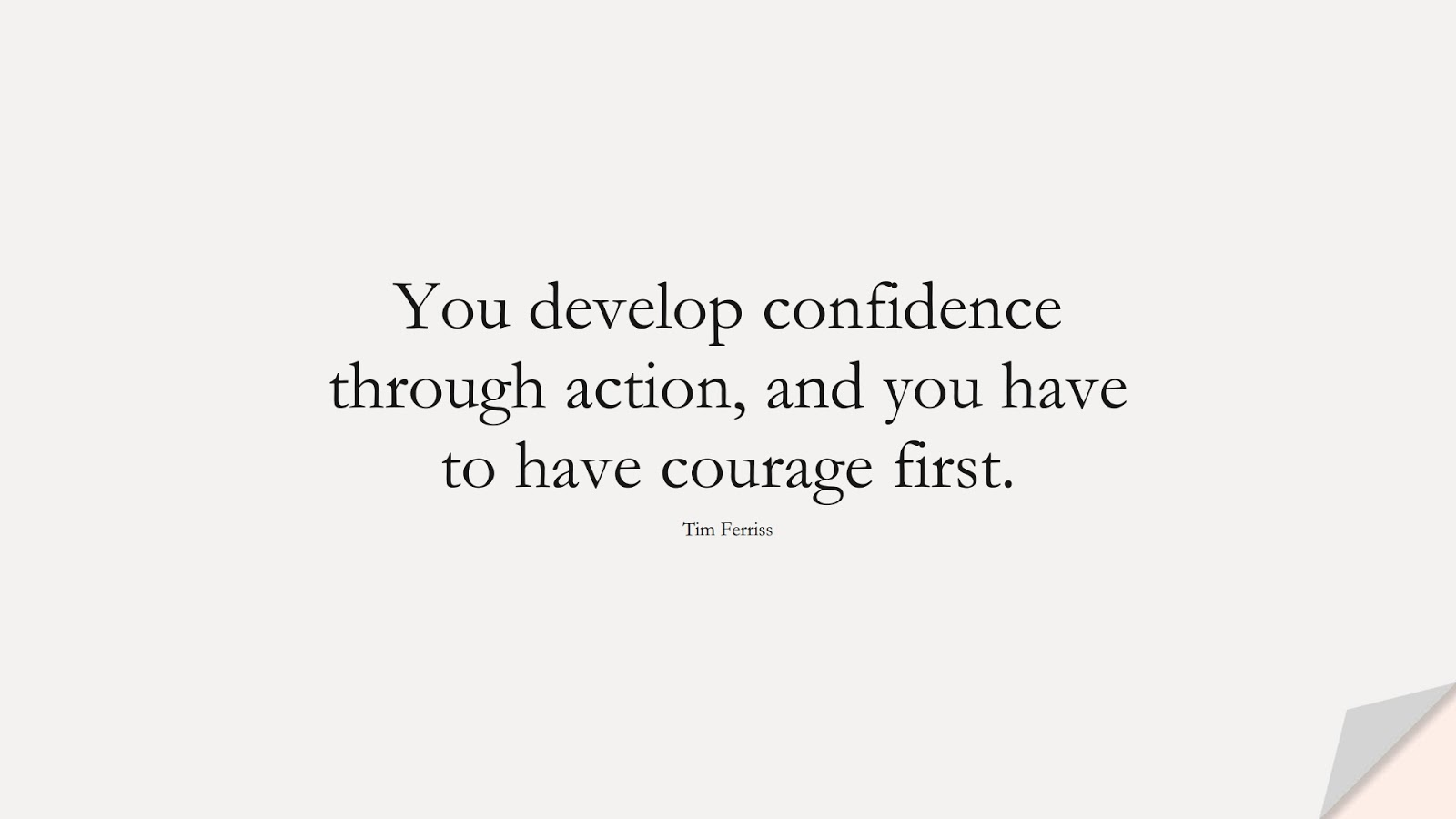 You develop confidence through action, and you have to have courage first. (Tim Ferriss);  #TimFerrissQuotes