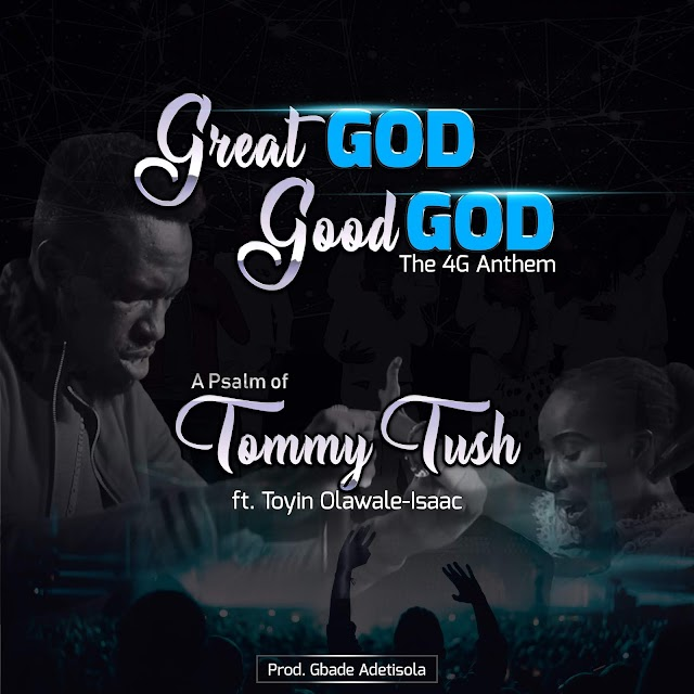 NEW MUSIC: The 4G Anthem (Great God Good God) - a Psalm of Tommy Tush ft Toyin Olawale-Isaac (Audio+Video)