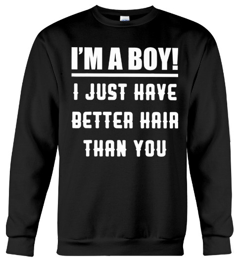 i'm a boy i just have better hair than you t shirt,  i'm a boy i just have better hair than you toddler,  i am a boy i just have better hair than you shirt,  i am a boy i just have better hair than you t shirt,