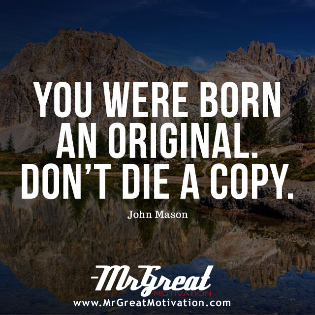 "You were born an original. Don't die a copy"" - John Mason"