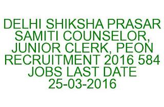 DELHI SHIKSHA PRASAR SAMITI COUNSELOR, JUNIOR CLERK, PEON RECRUITMENT 2016 584 JOBS