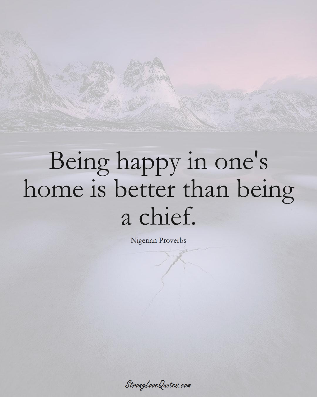 Being happy in one's home is better than being a chief. (Nigerian Sayings);  #AfricanSayings