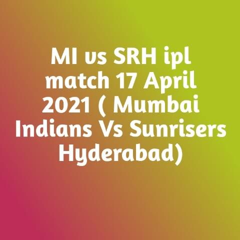 MI vs SRH ipl match 17 April 2021 ( Mumbai Indians Vs Sunrisers Hyderabad): -