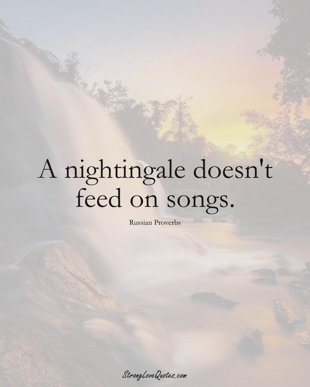 A nightingale doesn't feed on songs. (Russian Sayings);  #AsianSayings