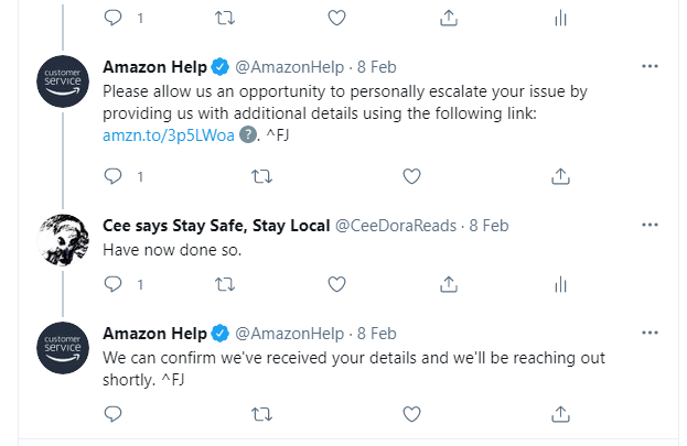 Amazon Help: Please allow us an opportunity to personally escalate your issue by providing us with additional details using the following link: [LINK] ^FJ. Cee: Have now done so. Amazon Help: We can confirm we've received your details and we'll be reaching out shortly. ^FJ