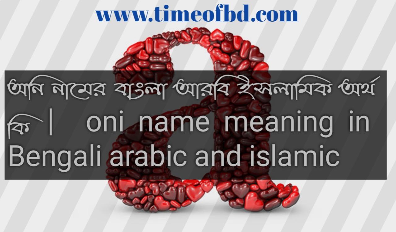 অনি নামের অর্থ কি, অনি নামের বাংলা অর্থ কি, অনি নামের ইসলামিক অর্থ কি, Oni name in Bengali, অনি কি ইসলামিক নাম,