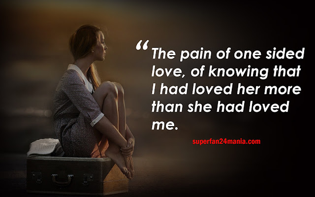 The pain of one sided love, of knowing that I had loved her more than she had loved me.