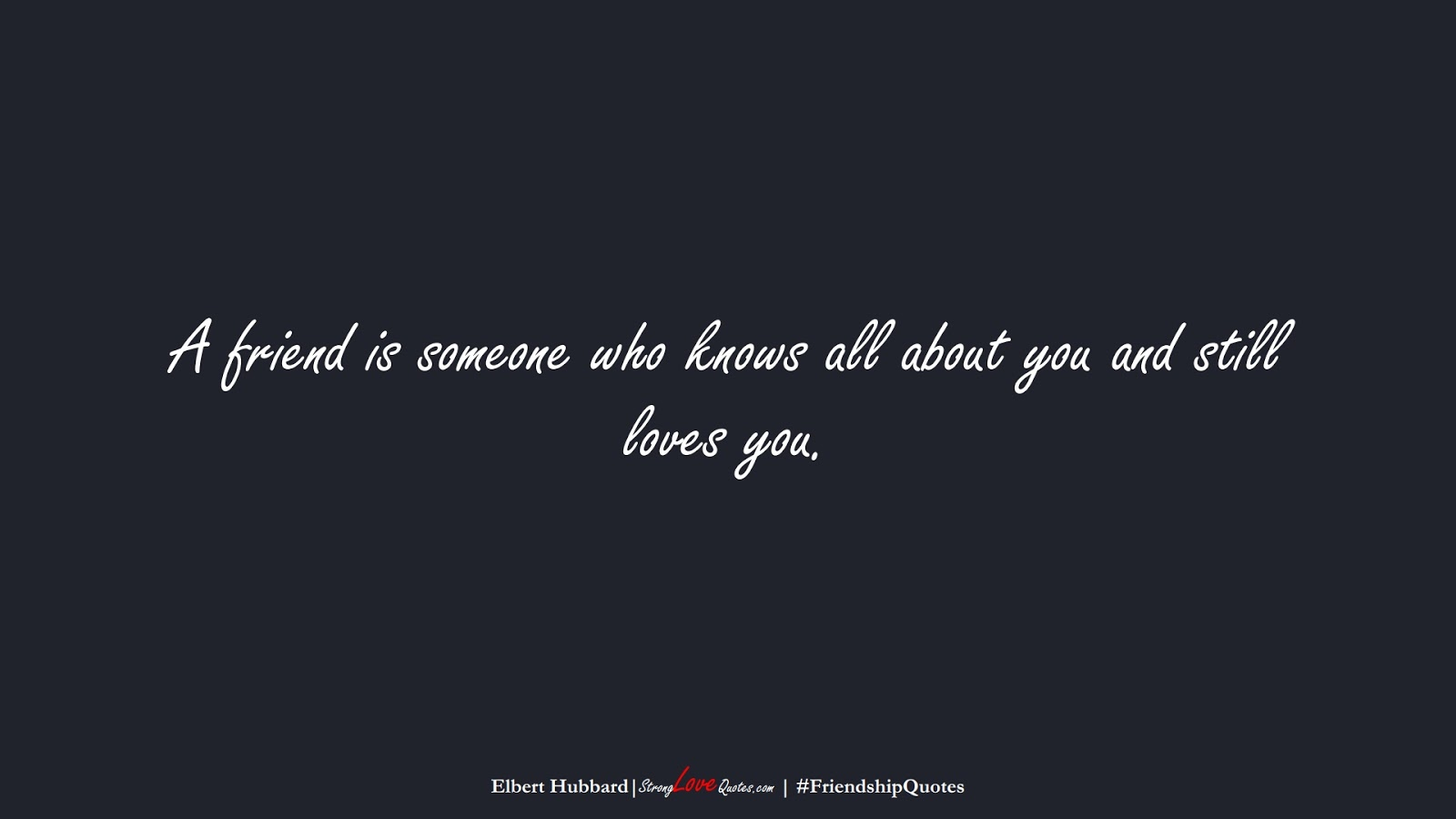 A friend is someone who knows all about you and still loves you. (Elbert Hubbard);  #FriendshipQuotes