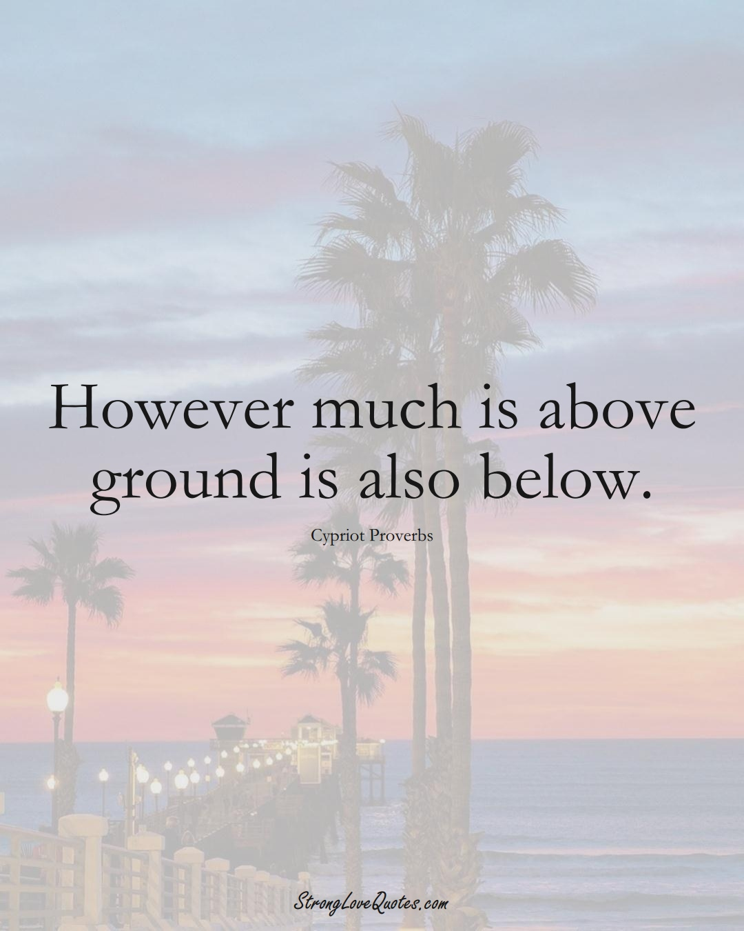 However much is above ground is also below. (Cypriot Sayings);  #MiddleEasternSayings