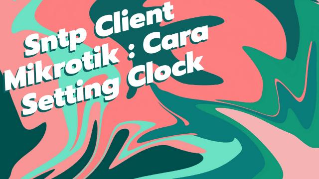 Sntp Client Mikrotik : Cara Setting Clock