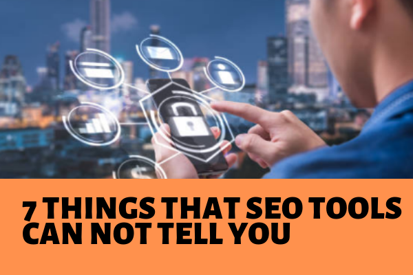 7 THINGS THAT SEO TOOLS CAN NOT TELL YOU
