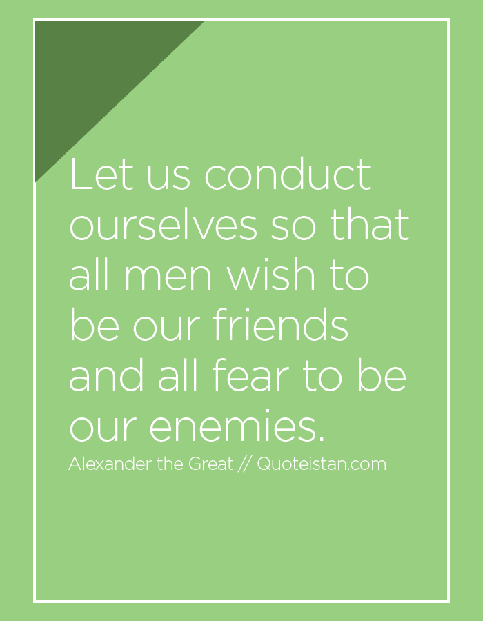 Let us conduct ourselves so that all men wish to be our friends and all fear to be our enemies.