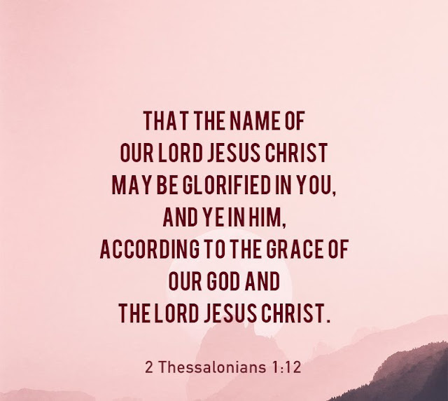 We pray this so that the name of our Lord Jesus may be glorified in you, and you in him, according to the grace of our God and the Lord Jesus Christ.