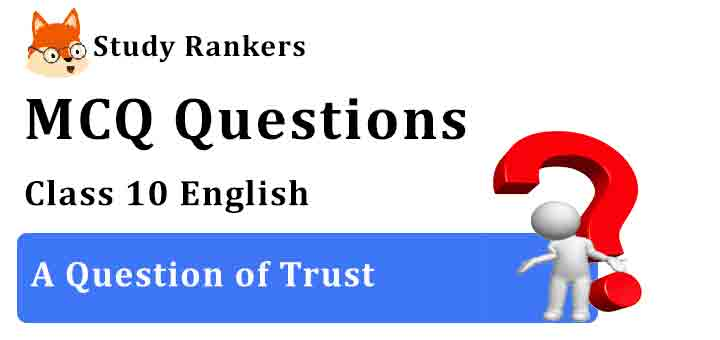 MCQ Questions for Class 10 English Chapter 4 A Question of Trust Footprints without Feet