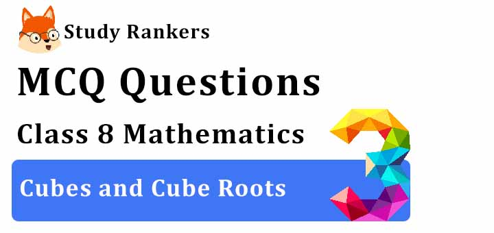 MCQ Questions for Class 8 Maths: Ch 7 Cubes and Cube Roots