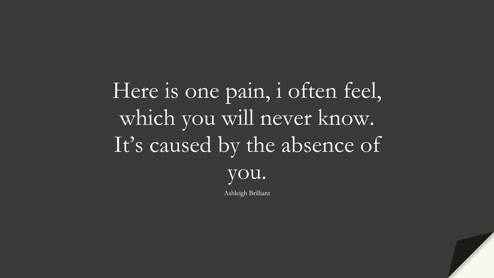 Here is one pain, i often feel, which you will never know. It's caused by the absence of you. (Ashleigh Brilliant);  #SadLoveQuotes