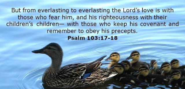 But from everlasting to everlasting the Lord's love is with those who fear him, and his righteousness with their children's children— with those who keep his covenant and remember to obey his precepts.
