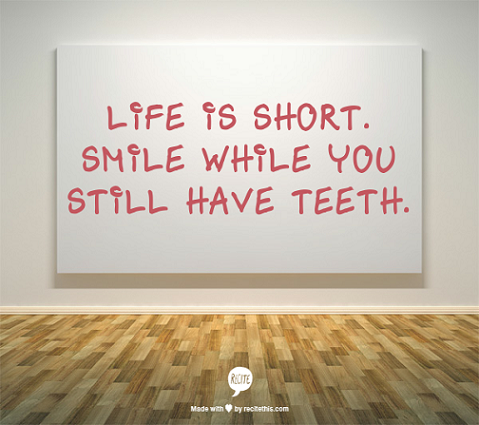 Smile While You Can. Life Is Short.