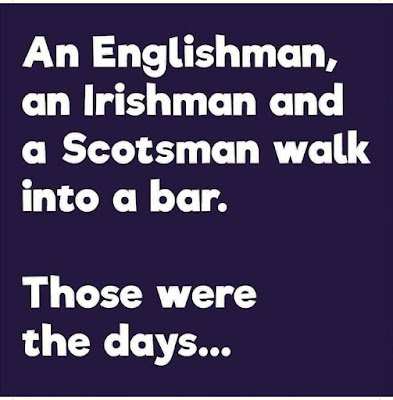An Englishman, and Irishman and a Scotsman walk into a bar.  Those were the days