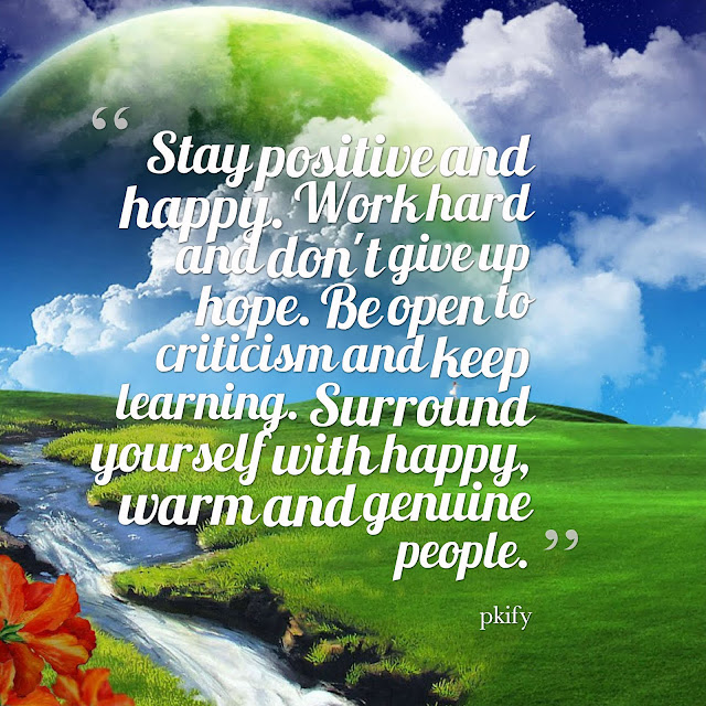 Stay Positive and Happy Work Hard and Don't Give Up Hope Be Open to Criticism and Keep Learning Positive Quotes