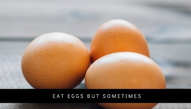Eat eggs but sometimes