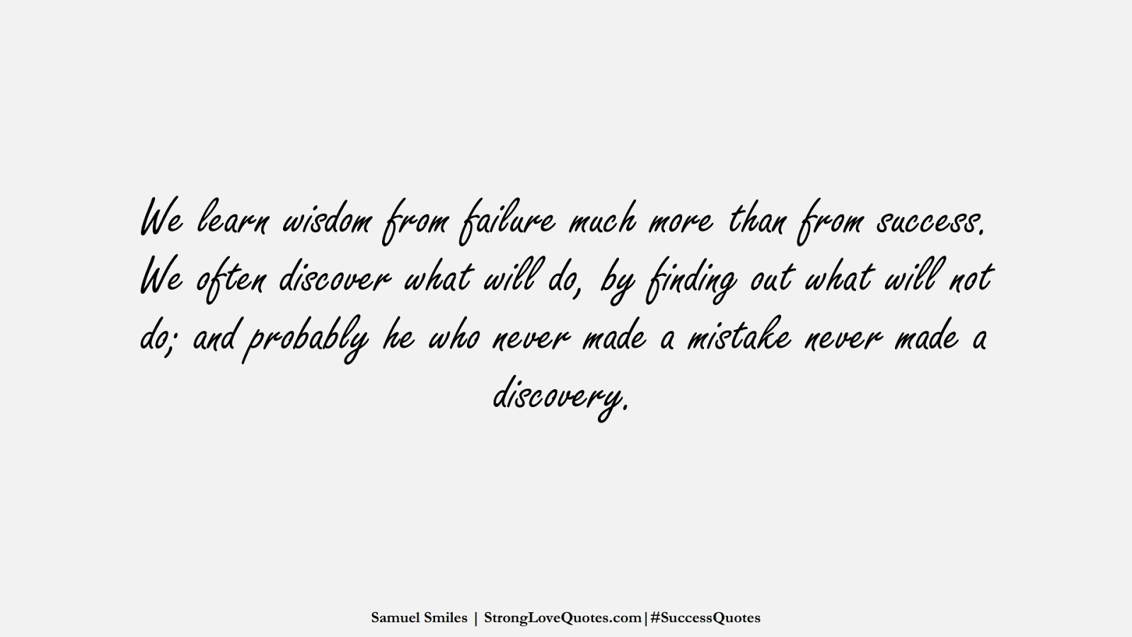 We learn wisdom from failure much more than from success. We often discover what will do, by finding out what will not do; and probably he who never made a mistake never made a discovery. (Samuel Smiles);  #SuccessQuotes