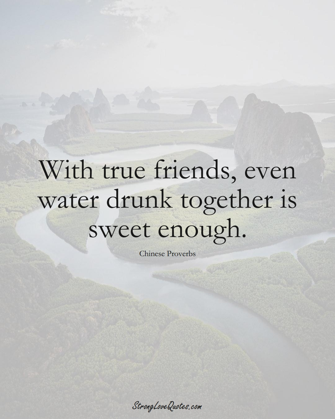 With true friends, even water drunk together is sweet enough. (Chinese Sayings);  #AsianSayings