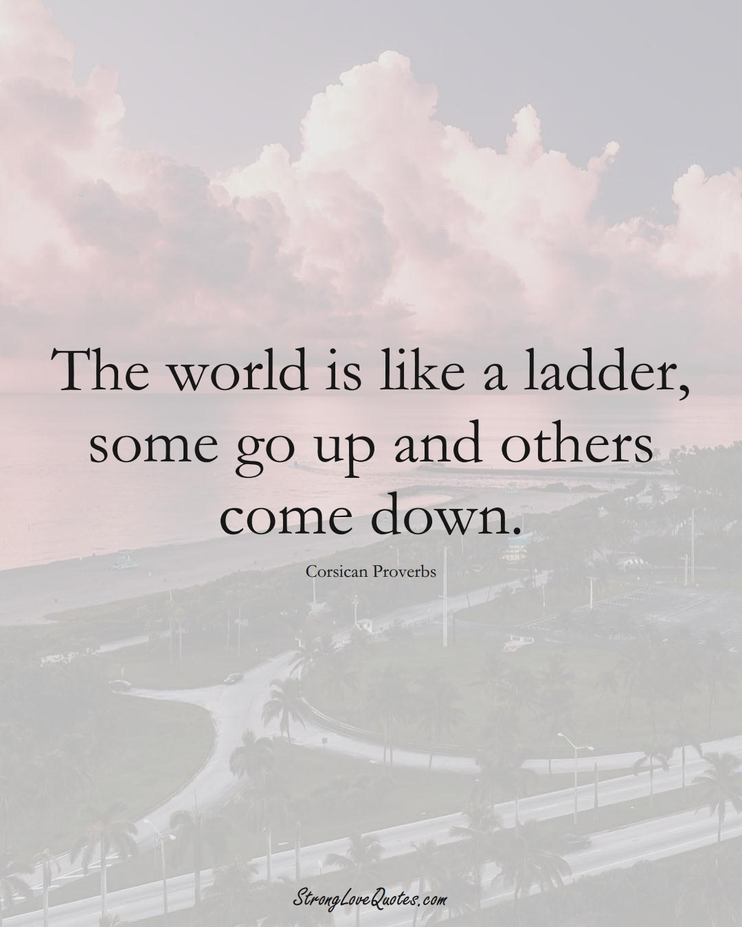The world is like a ladder, some go up and others come down. (Corsican Sayings);  #EuropeanSayings
