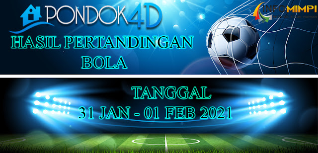 HASIL PERTANDINGAN BOLA 31 JAN – 01 FEB 2021