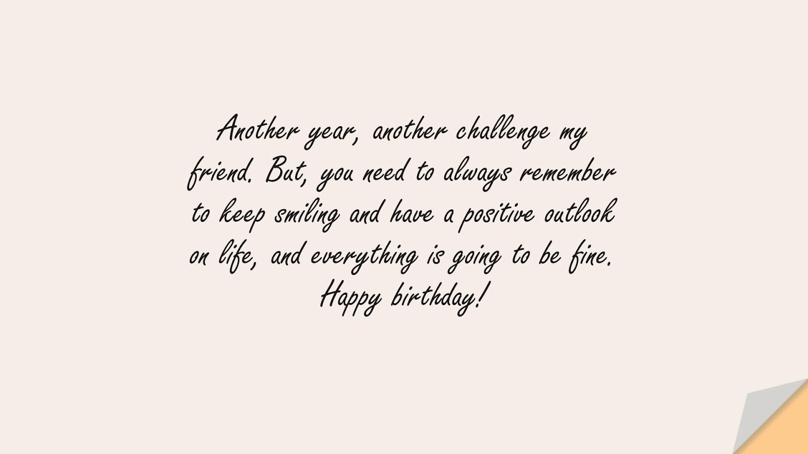Another year, another challenge my friend. But, you need to always remember to keep smiling and have a positive outlook on life, and everything is going to be fine. Happy birthday!FALSE