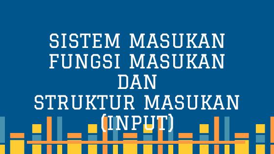 Sistem masukan, fungsi masukan, dan struktur masukan (input)