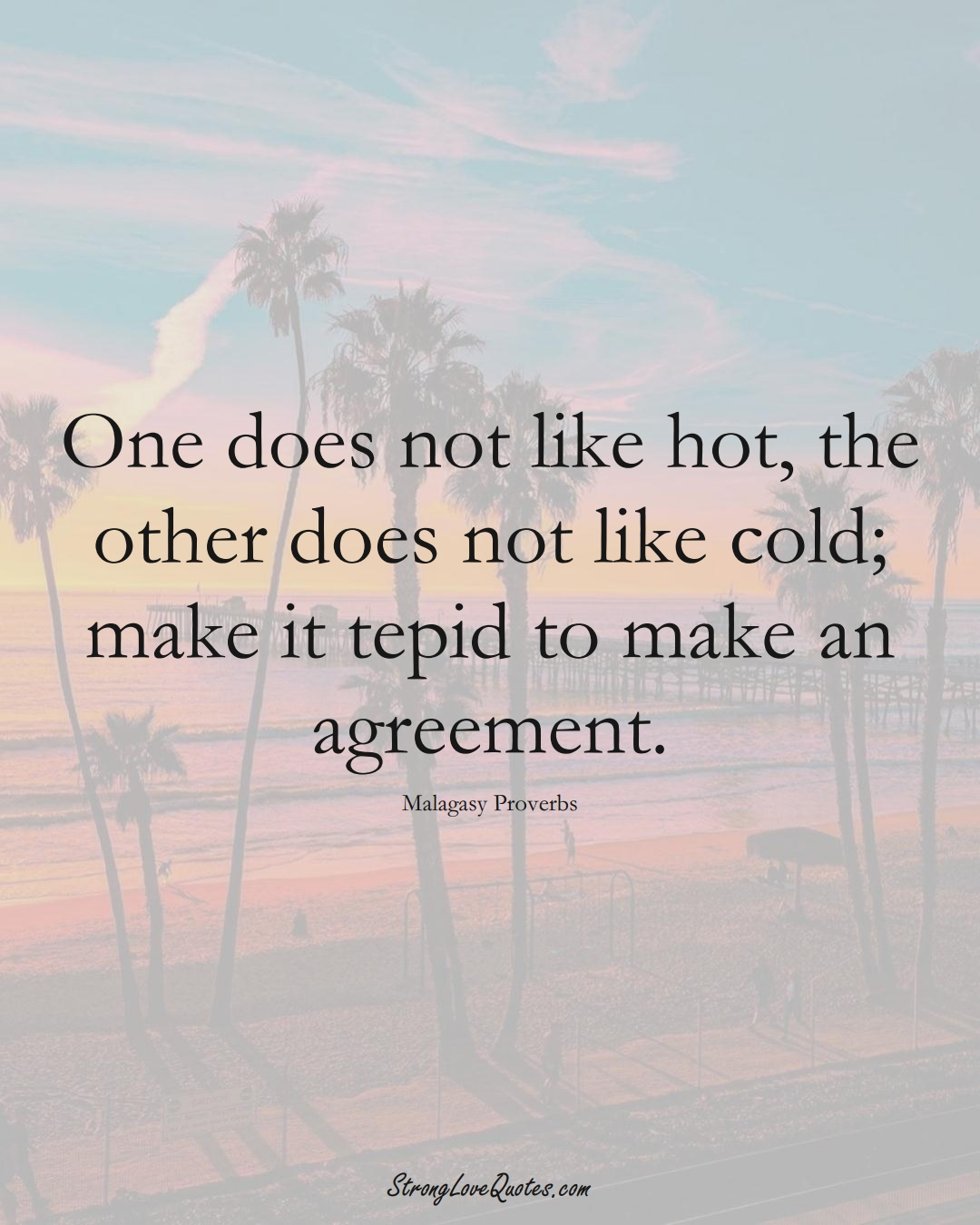 One does not like hot, the other does not like cold; make it tepid to make an agreement. (Malagasy Sayings);  #AfricanSayings