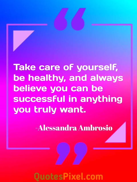 """Take care of yourself, be healthy, and always believe you can be successful in anything you truly want.""-Alessandra Ambrosio"