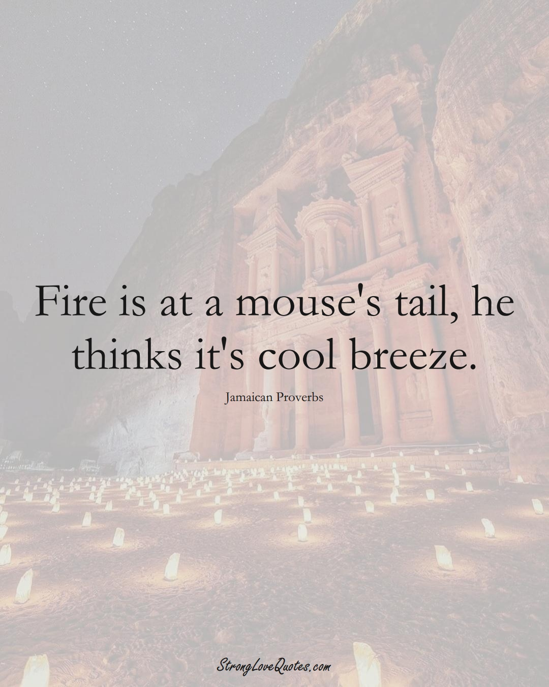 Fire is at a mouse's tail, he thinks it's cool breeze. (Jamaican Sayings);  #CaribbeanSayings
