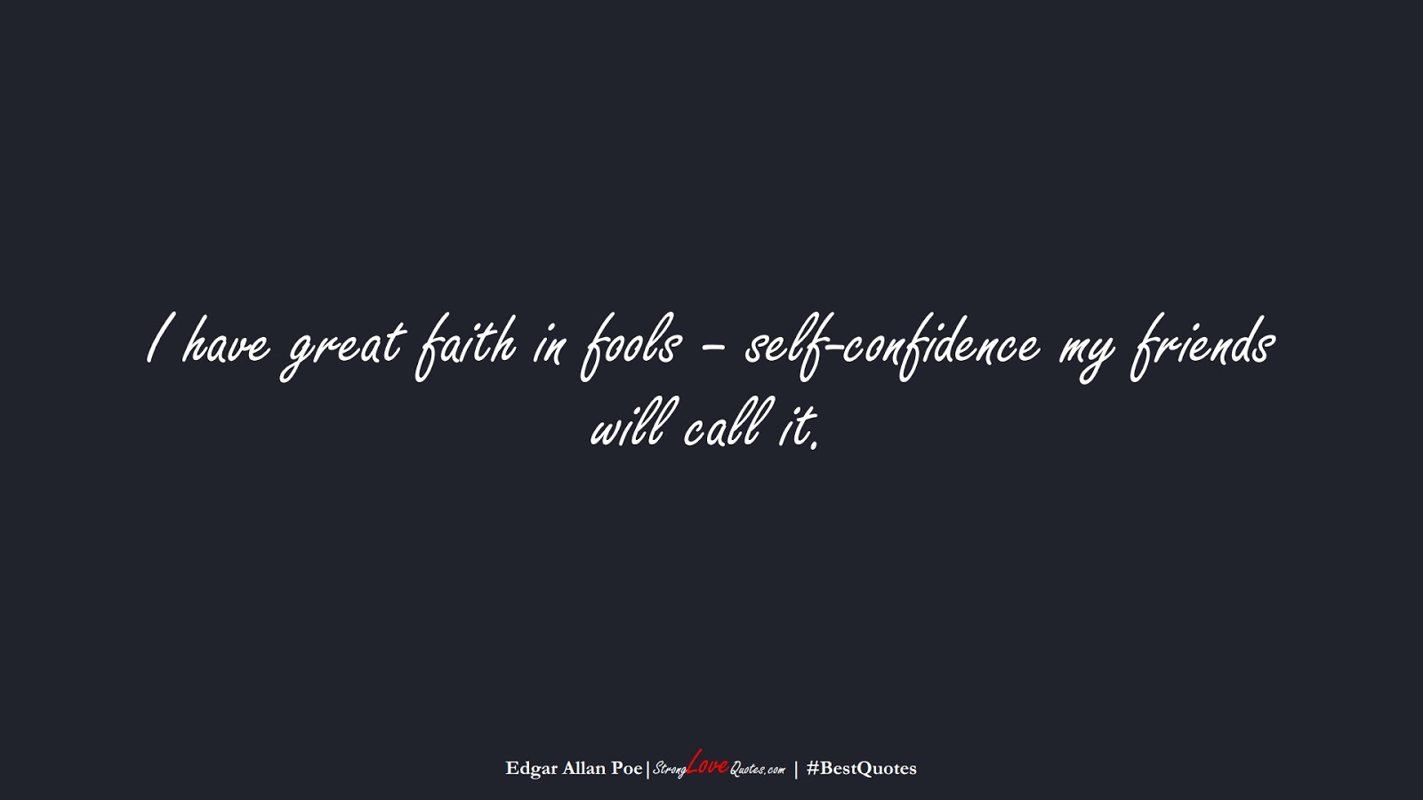 I have great faith in fools – self-confidence my friends will call it. (Edgar Allan Poe);  #BestQuotes