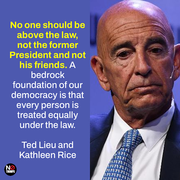 No one should be above the law, not the former President and not his friends. A bedrock foundation of our democracy is that every person is treated equally under the law. — Reps. Ted Lieu of California and Kathleen Rice of New York
