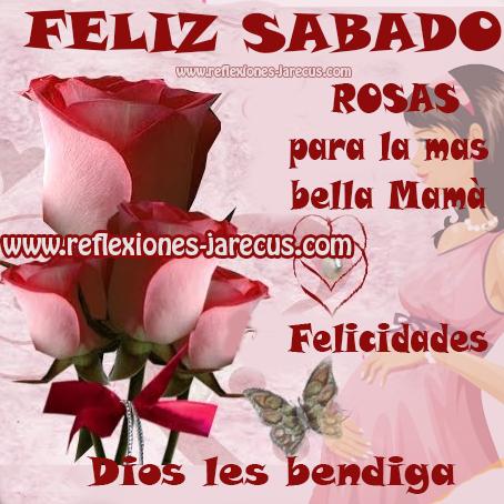 FELIZ SÁBADO  Rosas para la mas bella mamá.  Felicidades. Dios les bendiga