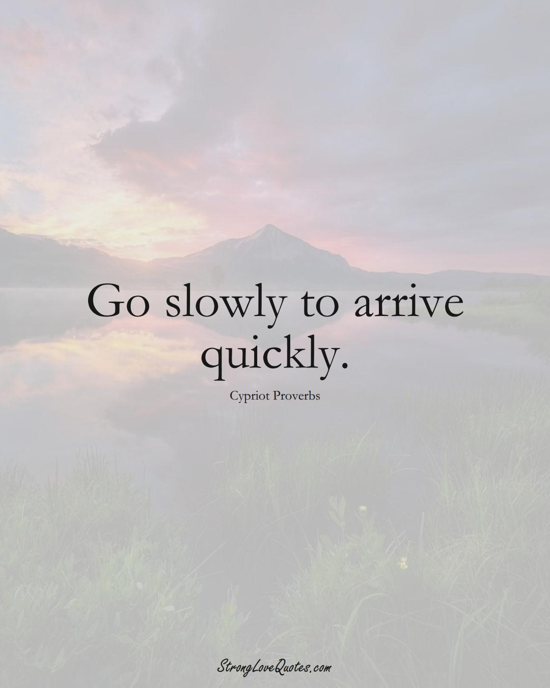 Go slowly to arrive quickly. (Cypriot Sayings);  #MiddleEasternSayings