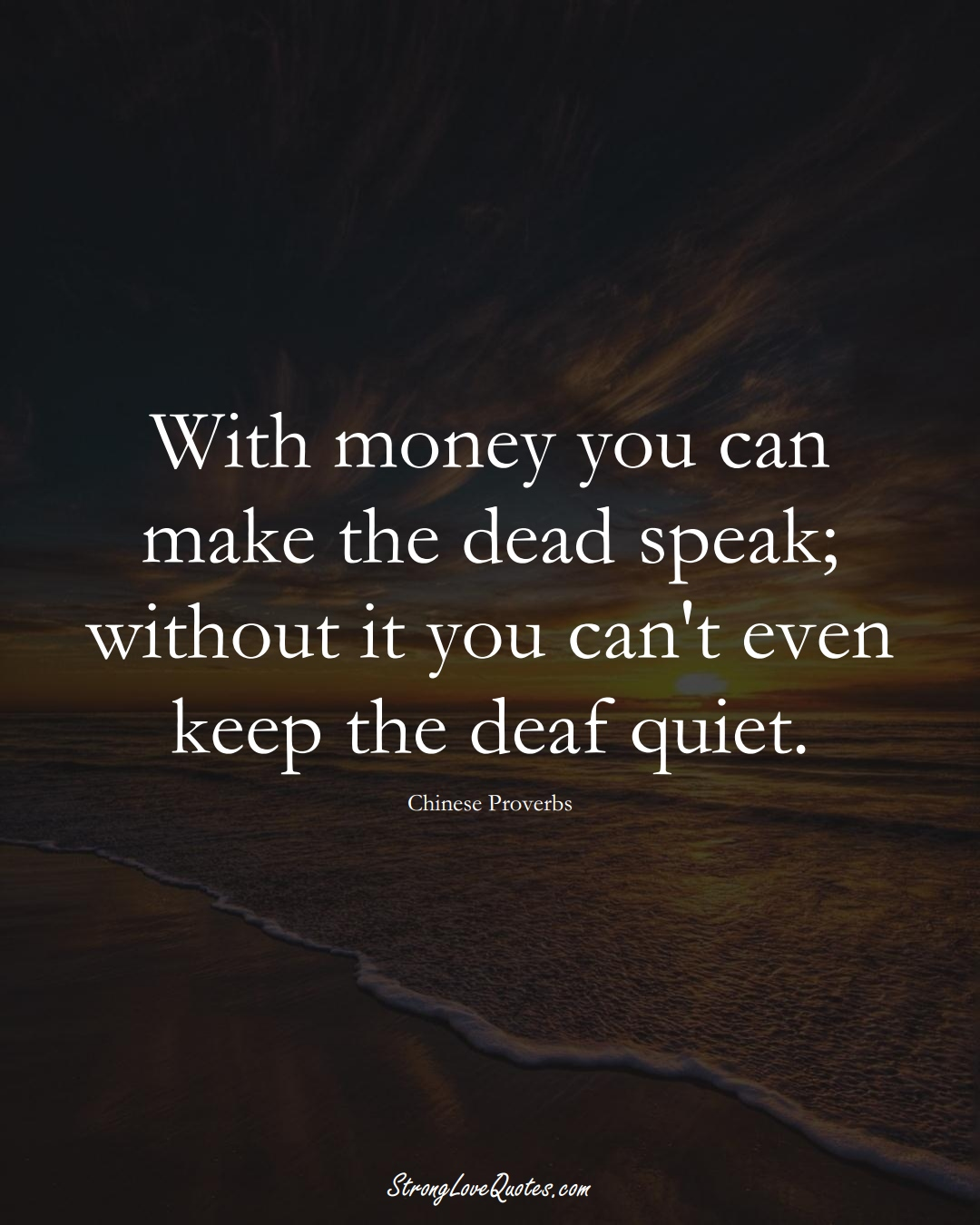 With money you can make the dead speak; without it you can't even keep the deaf quiet. (Chinese Sayings);  #AsianSayings