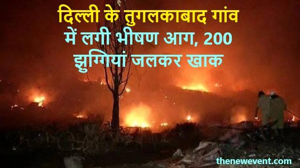 दिल्ली के तुगलकाबाद गांव में लगी भीषण आग, 200 झुग्गियां जलकर खाक