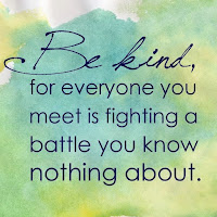 Everyone you meet is fighting a battle you know nothing about. Be Kind Always