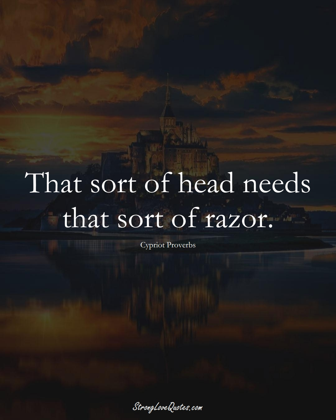 That sort of head needs that sort of razor. (Cypriot Sayings);  #MiddleEasternSayings
