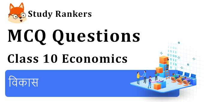 MCQ Questions for Class 10 Economics: Chapter 1 विकास