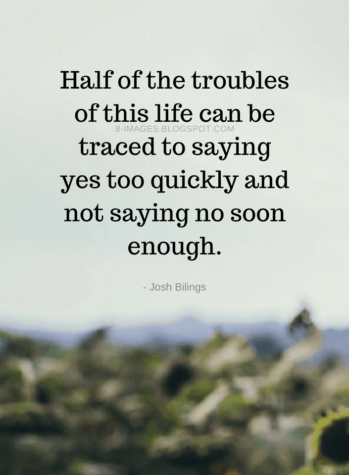 Quotes Half Of The Troubles Of This Life Can Be Traced To Saying Yes