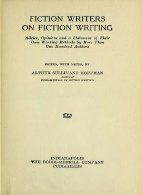 FICTION WRITERS ON FICTION WRITING  Advice, Opinions and a Statement of Their Own Working Methods by More Than One Hundred Authors  EDITED, WITH NOTES, BY  ARTHUR SULLIVANT HOFFMAN Author of FUNDAMENTALS OF FICTION WRITING   INDIANAPOLIS THE BOBBS-MERRILL COMPANY PUBLISHERS