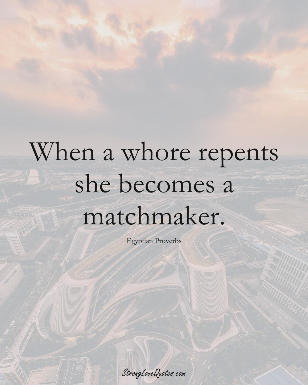 When a whore repents she becomes a matchmaker. (Egyptian Sayings);  #MiddleEasternSayings