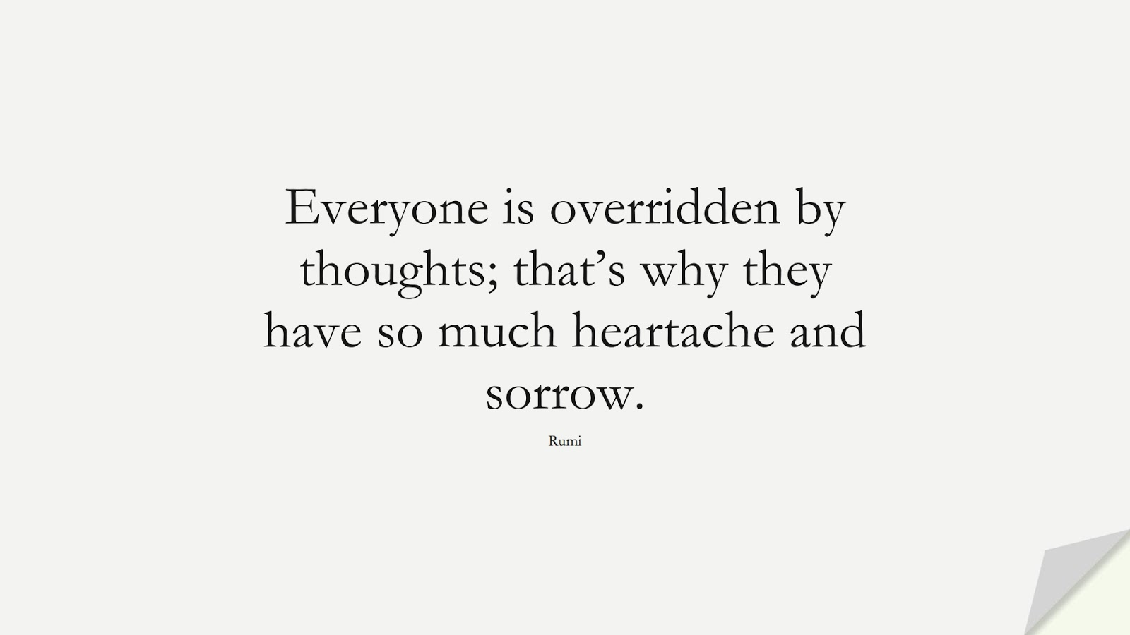 Everyone is overridden by thoughts; that's why they have so much heartache and sorrow. (Rumi);  #RumiQuotes