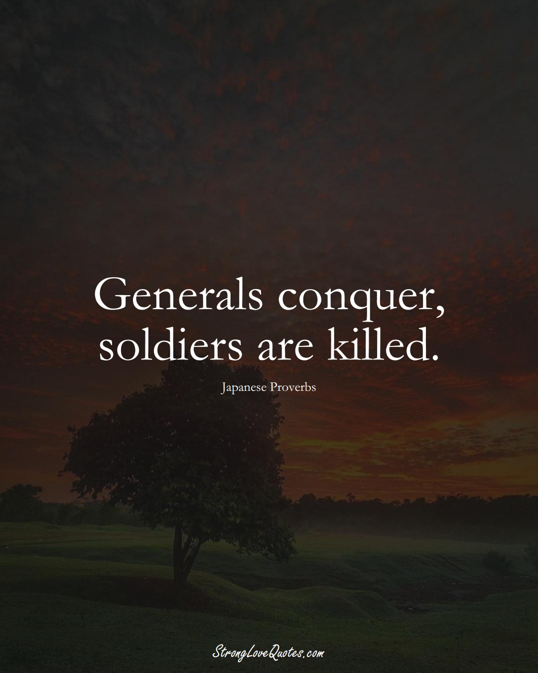 Generals conquer, soldiers are killed. (Japanese Sayings);  #AsianSayings