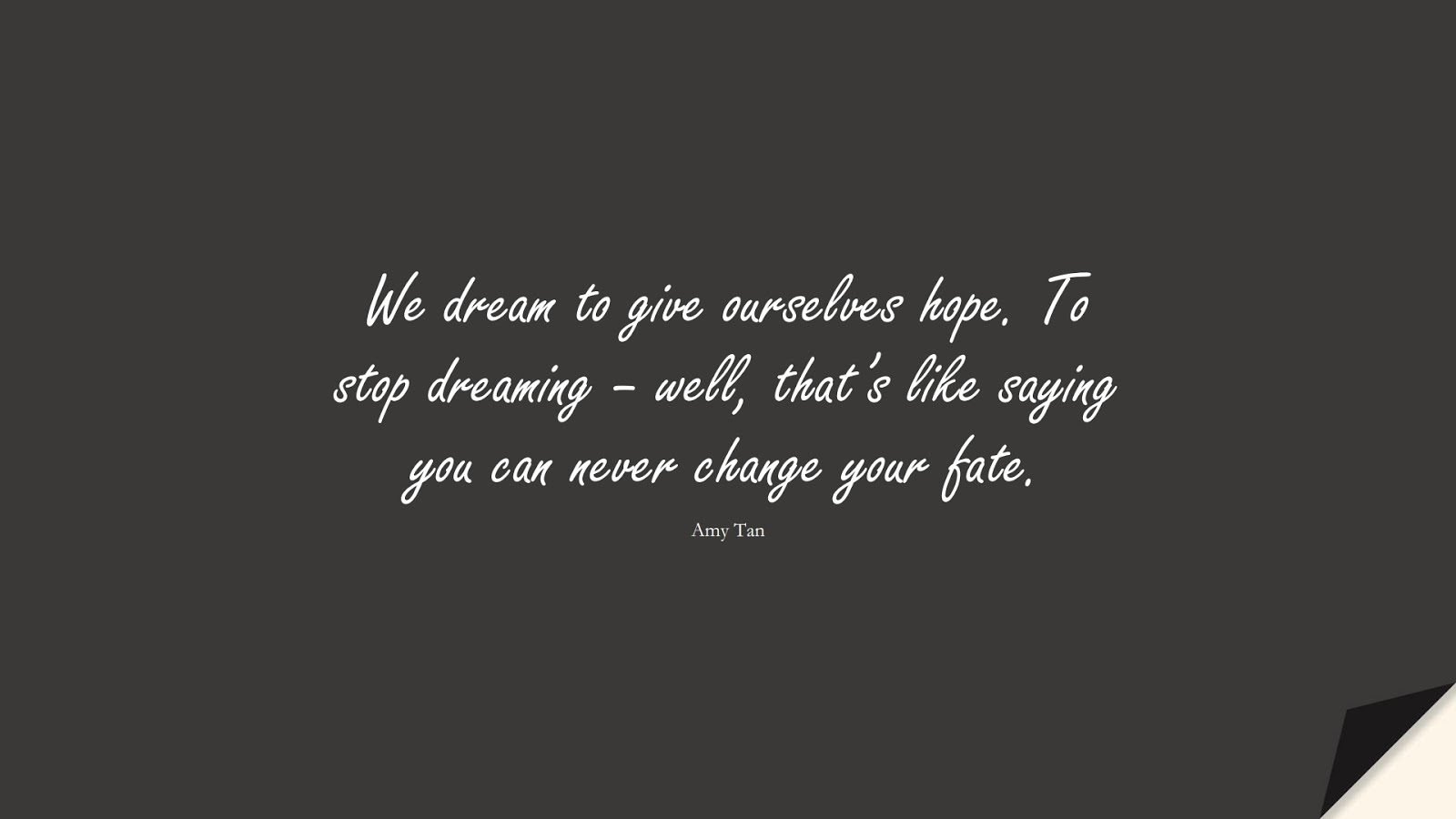 We dream to give ourselves hope. To stop dreaming – well, that's like saying you can never change your fate. (Amy Tan);  #HopeQuotes
